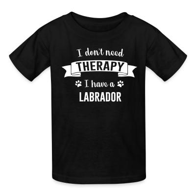 Kid tshirt I don't need Therapy I have a Labrador