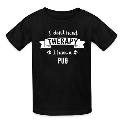 Kid tshirt I don't need Therapy I have a pug