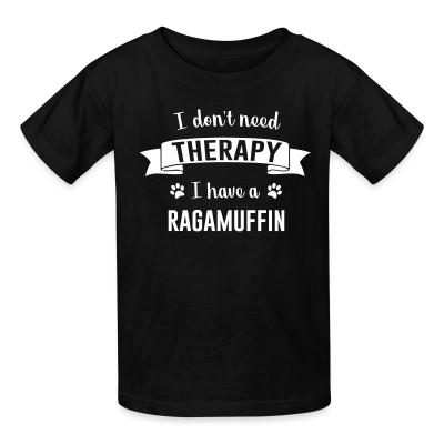Kid tshirt I don't need therapy I have a ragamuffin