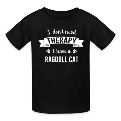 Kid tshirt I don't need therapy I have a ragdoll cat