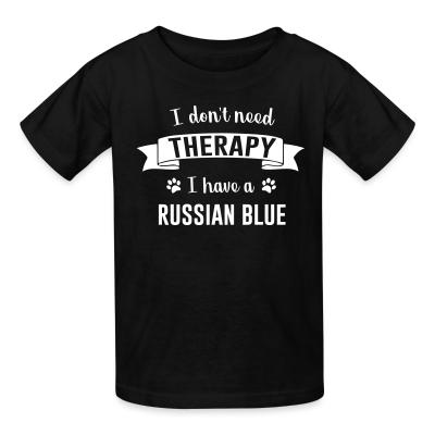 Kid tshirt I don't need therapy I have a russian blue.