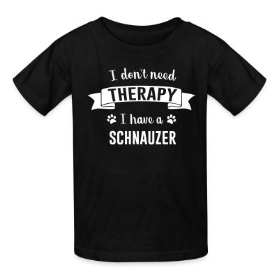 Kid tshirt I don't need Therapy I have a Schnauzer