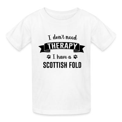 Kid tshirt I don't need therapy I have a scottish fold