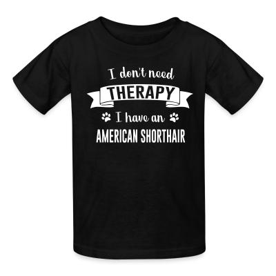 Kid tshirt I don't need therapy I have an american shorthair