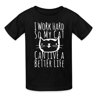 Kid tshirt I work hard so my cat can live a better life