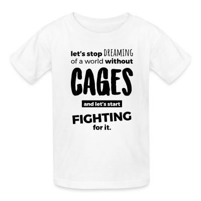 Kid tshirt Let's stop dreaming of a world without cages and let's start fighting for it