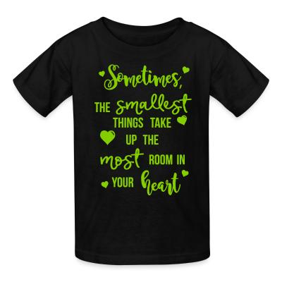 Kid tshirt Sometimes , the smallest things take up the most room in your heart