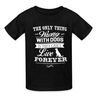 Kid tshirt The only thing wrong with dogs is they can't live forever