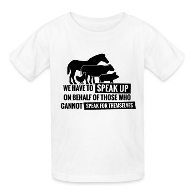 Kid tshirt We have to speak up on behalf of those who can not speak for themselves