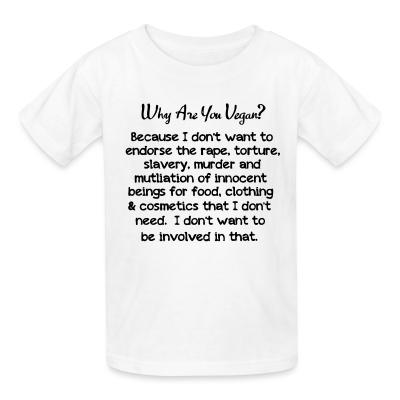 Kid tshirt Why are yon vegan? because i dont want to endorse the rape, torture, slavery, murder and mutliation of innocent beings for food, clothing  cosmetics that i dont need