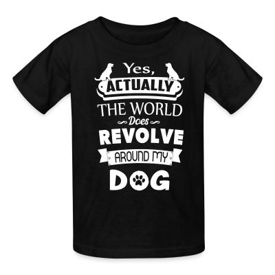 Kid tshirt yes actually the world does revolve around my dog