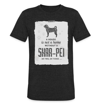 Local T-shirt A hous is not a home without a Shar Pei or two, or three...