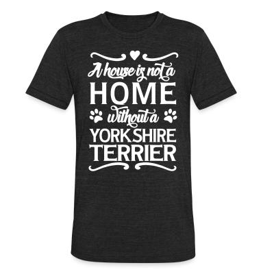 Local T-shirt A house is not a home without a yorkshire terrier