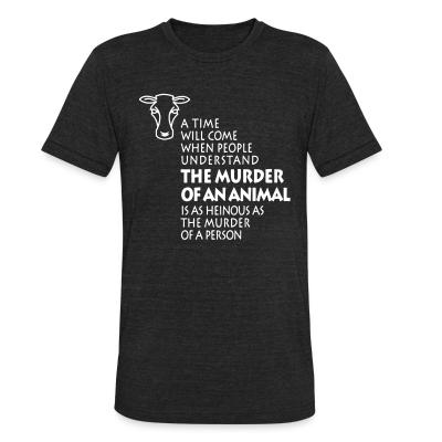 Local T-shirt A time will come when people understand the murder of an animal is as heinous as the murder of a person