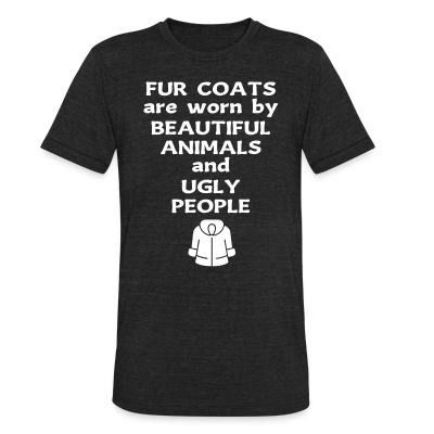 Local T-shirt Fur coats are worn by beautiful animals and ugly people