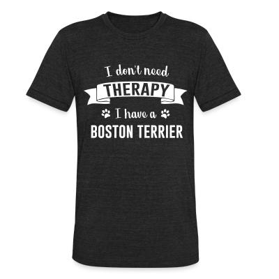Local T-shirt I don't need Therapy I have a boston terrier