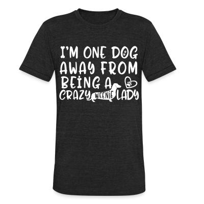 Local T-shirt I'm one dog away from being  a crazy weenie lady