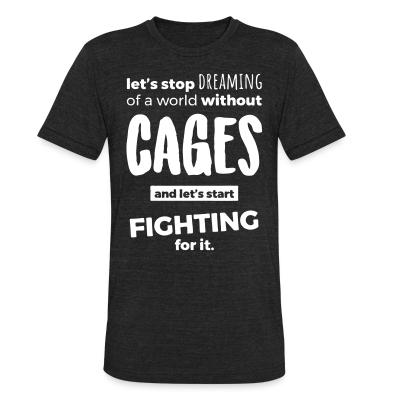 Local T-shirt Let's stop dreaming of a world without cages and let's start fighting for it