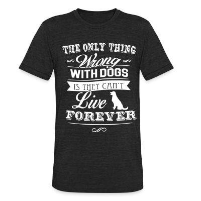 Local T-shirt The only thing wrong with dogs is they can't live forever