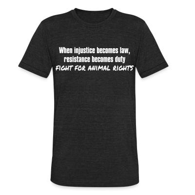 Local T-shirt When injustice becomes law, resistance becomes duty - fight for animal rights