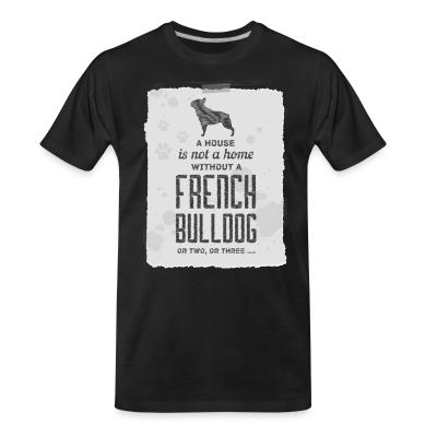 Organic T-shirt a house is not a home without a french bulldog or two , or three...
