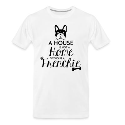 Organic T-shirt A house is not a home without a frenchie