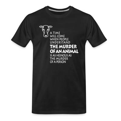 Organic T-shirt A time will come when people understand the murder of an animal is as heinous as the murder of a person