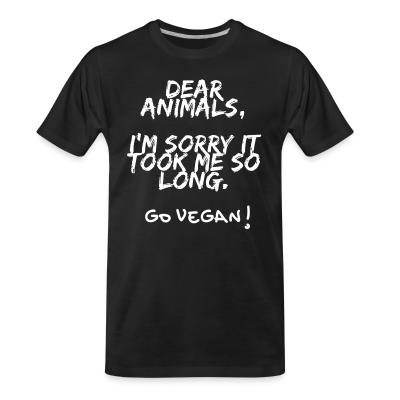 Organic T-shirt Dear animals, i'm sorry it took me so long. Go vegan!