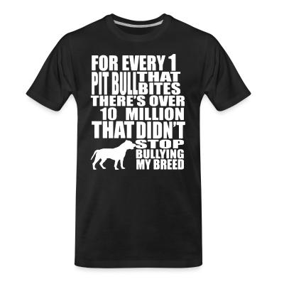 Organic T-shirt for every 1 that pitbull bites there's over 10 million that didn't stop bullying my breed