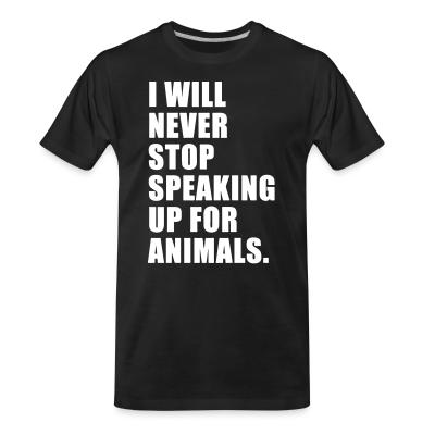 Organic T-shirt I will never stop speaking up for animals