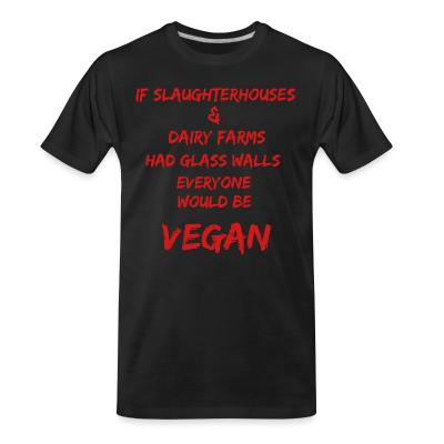 Organic T-shirt If slaughterhouses & dairy farms had glass walls, everyone would be vegan