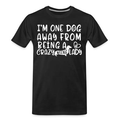 Organic T-shirt I'm one dog away from being  a crazy weenie lady