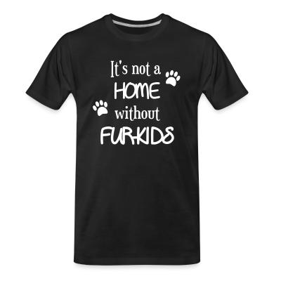 Organic T-shirt it's not a home without furkids