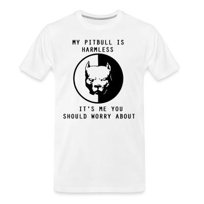 Organic T-shirt my pitbull is harmless ti's me you should worry about