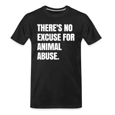 Organic T-shirt Theres no excuse for animal abuse