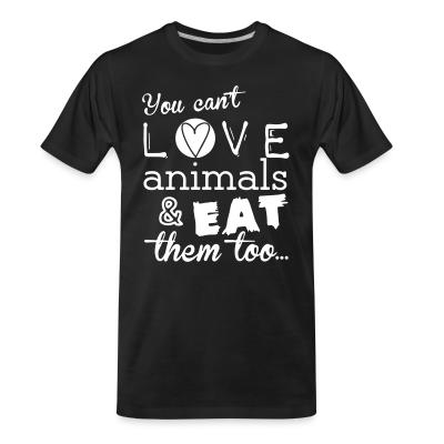Organic T-shirt You can't love animals & eat them too
