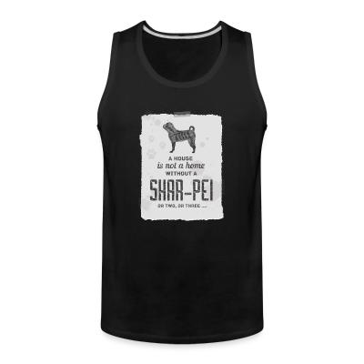 Tank top A hous is not a home without a Shar Pei or two, or three...
