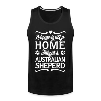 Tank top A house is not a home without a Australian Shepherd