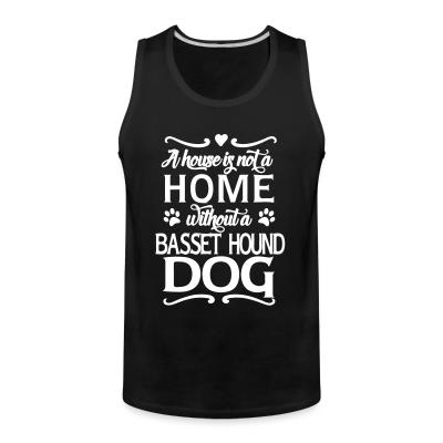 Tank top A house is not a home without a Basset Hound Dog