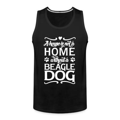 Tank top A house is not a home without a beagle dog