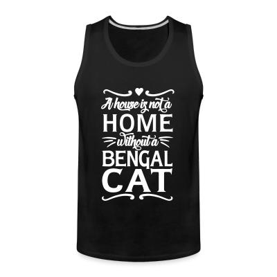 Tank top A house is not a home without a bengal cat