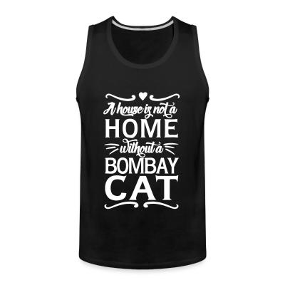 Tank top A house is not a home without a bombay cat