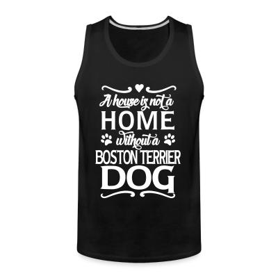 Tank top A house is not a home without a boston terrier dog