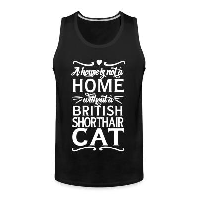 Tank top A house is not a home without a british shorthair cat