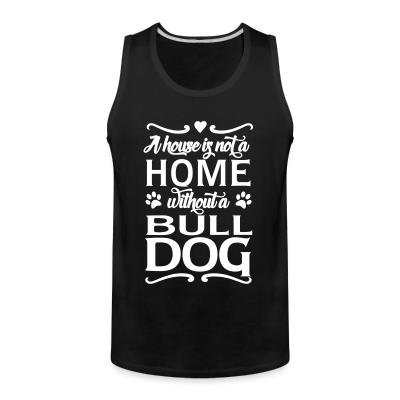Tank top a house is not a home without a bulldog