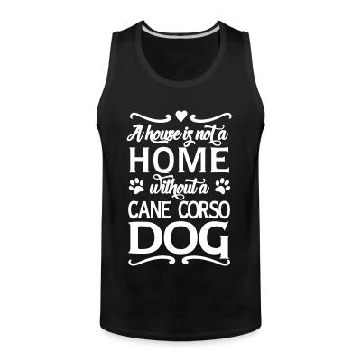 Tank top a house is not a home without a cane corso dog