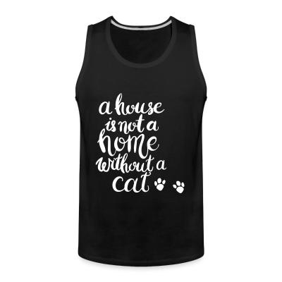 Tank top A house is not a home without a cat