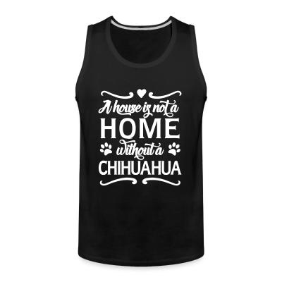 Tank top A house is not a home without a chihuahua