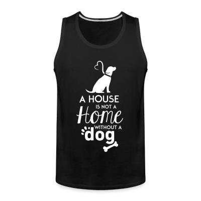 Tank top A house is not a home without a dog