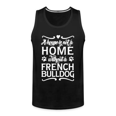 Tank top a house is not a home without a french bulldog